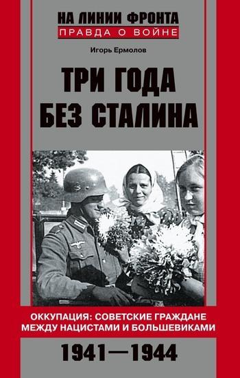 Игорь Геннадиевич Ермолов Три года без Сталина. Оккупация: советские граждане между нацистами и большевиками. 1941-1944