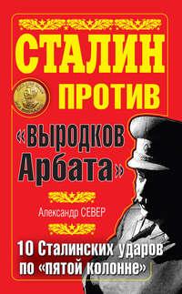 - Сталин против «выродков Арбата». 10 сталинских ударов по «пятой колонне»