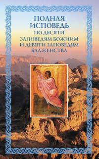 - Полная исповедь: по десяти Заповедям Божиим и девяти Заповедям Блаженства