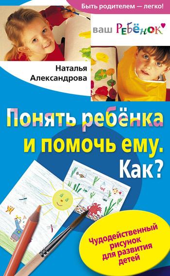 Понять ребенка и помочь ему. Как? Чудодейственный рисунок для развития детей ( Наталья Федоровна Александрова  )