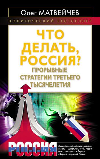 Олег Матвейчев Что делать, Россия? Прорывные стратегии третьего тысячелетия валентин дикуль упражнения для позвоночника для тех кто в пути