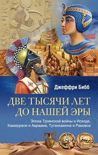 Бибб, Джеффри  - Две тысячи лет до нашей эры. Эпоха Троянской войны и Исхода, Хаммурапи и Авраама, Тутанхамона и Рамзеса