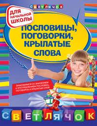 Александрова, Ольга Викторовна  - Пословицы, поговорки, крылатые слова: для начальной школы