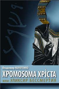 Колотенко, Владимир  - Хромосома Христа, или Эликсир бессмертия