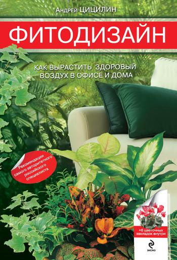 Андрей Цицилин - Фитодизайн. Как вырастить здоровый воздух в офисе и дома