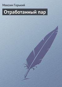 Горький, Максим  - Отработанный пар