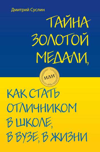 Скачать Дмитрий Суслин бесплатно Тайна золотой медали, или Как стать отличником в школе, в вузе и в жизни