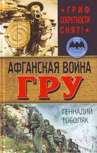 Тоболяк, Геннадий  - Афганская война ГРУ. Гриф секретности снят!