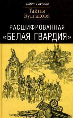 Борис Соколов Расшифрованная «Белая Гвардия». Тайны Булгакова
