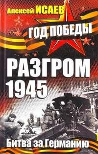 Исаев, Алексей  - Разгром 1945. Битва за Германию