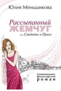 Юлия Меньшикова - Рассыпанный жемчуг, или Свидание в Праге