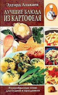 Эдуард Николаевич Алькаев Лучшие блюда из картофеля. Разнообразные меню для будней и праздников готовим быстро и вкусно меню для будней и праздников