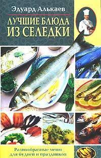 Эдуард Николаевич Алькаев Лучшие блюда из селедки. Разнообразные меню для будней и праздников ольхов олег рыба морепродукты на вашем столе салаты закуски супы второе