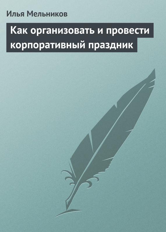 Как организовать и провести корпоративный праздник ( Илья Мельников  )
