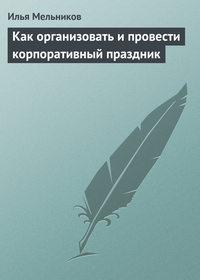 Мельников, Илья  - Как организовать и провести корпоративный праздник