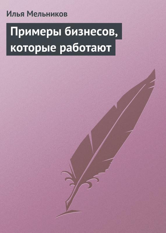Примеры бизнесов, которые работают ( Илья Мельников  )