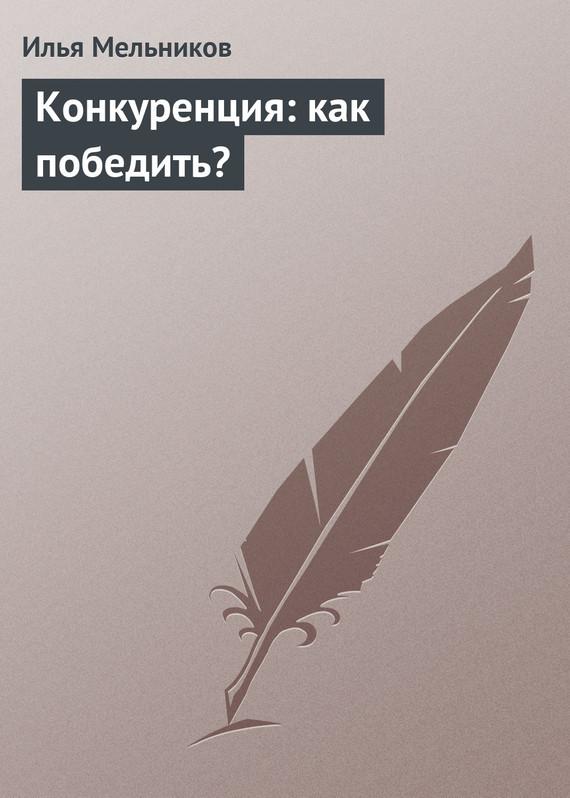 бесплатно Илья Мельников Скачать Конкуренция как победить