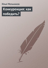 Мельников, Илья  - Конкуренция: как победить?