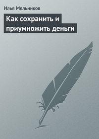 Мельников, Илья  - Как сохранить и приумножить деньги