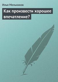 Мельников, Илья  - Как произвести хорошее впечатление?