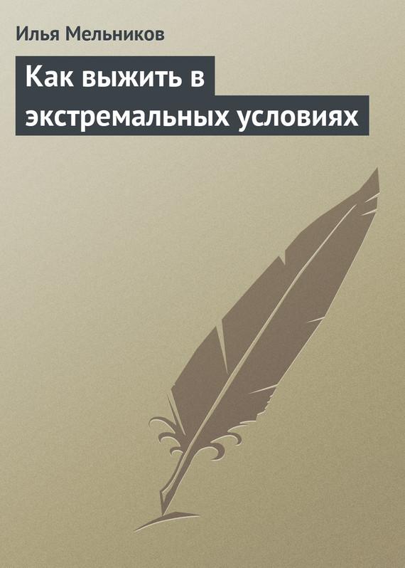 Илья Мельников Как выжить в экстремальных условиях автономное выживание в экстремальных условиях и автономная медицина