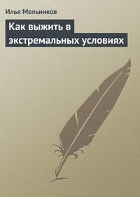 Мельников, Илья  - Как выжить в экстремальных условиях