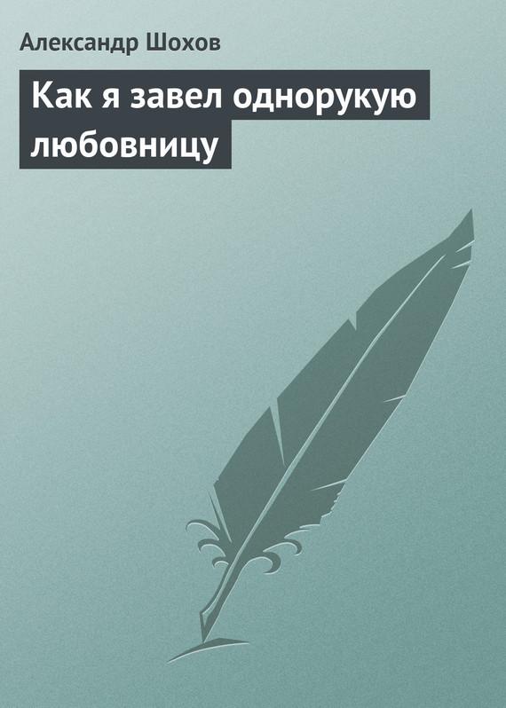 Александр Шохов Как я завел однорукую любовницу