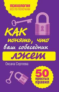 Сергеева, Оксана  - Как понять, что ваш собеседник лжет: 50 простых правил