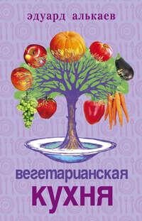 Алькаев, Эдуард Николаевич  - Вегетарианская кухня