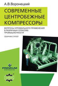 Воронецкий, Андрей Владимирович  - Современные центробежные компрессоры. Вопросы оптимального применения в различных отраслях промышленности