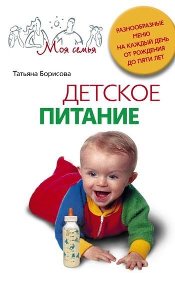 Татьяна Борисова Детское питание. Разнообразные меню на каждый день от рождения до пяти лет детское питание от рождения до 3 лет секреты здорового развития малыша