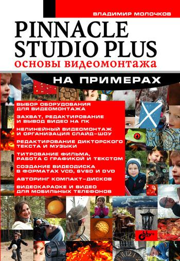 Владимир Молочков Pinnacle Studio Plus. Основы видеомонтажа на примерах владимир молочков nero 7 premium запись cd и dvd