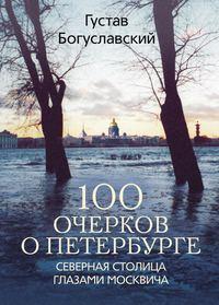 Богуславский, Густав  - 100 очерков о Петербурге. Северная столица глазами москвича