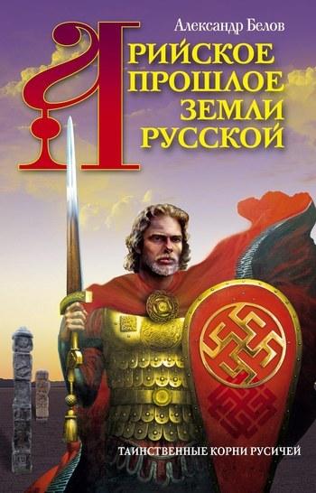 Александр Белов Арийское прошлое земли Русской. Таинственные корни русичей