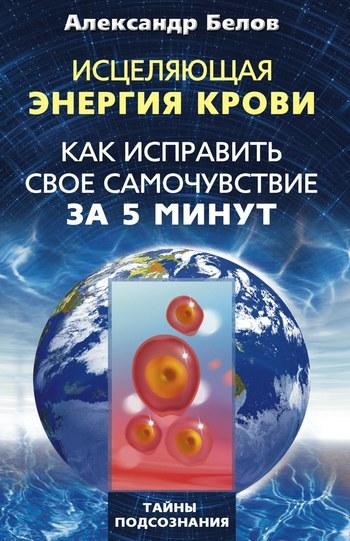Александр Белов Исцеляющая энергия крови. Как исправить свое самочувствие за 5 минут