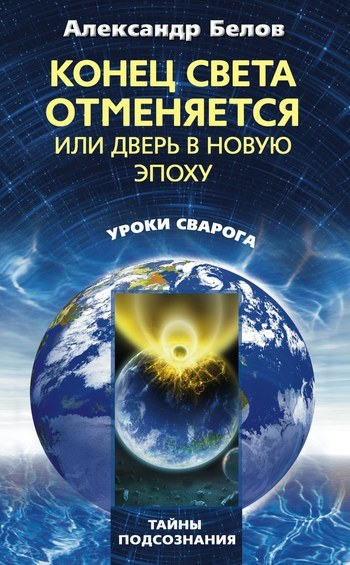 Александр Белов Конец света отменяется, или Дверь в Новую эпоху ISBN: 978-5-227-02475-6 альберт байкалов конец света отменяется