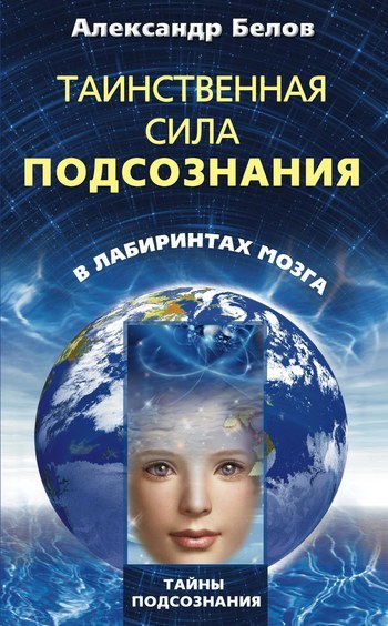 Александр Белов Таинственная сила подсознания. В лабиринтах мозга