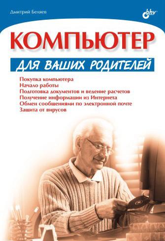 Дмитрий Беляев Компьютер для ваших родителей компьютер для людей старшего возраста cамоучитель левина в цвете