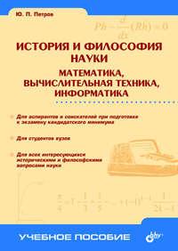 Петров, Ю. П.  - История и философия науки. Математика, вычислительная техника, информатика