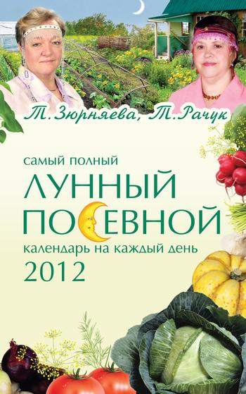 Тамара Зюрняева Самый полный лунный посевной календарь на каждый день 2012 ISBN: 978-5-699-50104-5