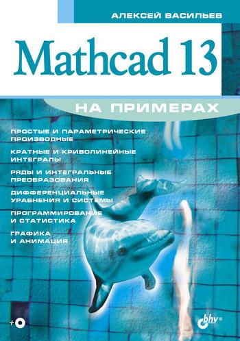 Алексей Васильев Mathcad 13 на примерах mathcad теория и практика проведения электротехнических расчетов в среде mathcad и multisim dvd