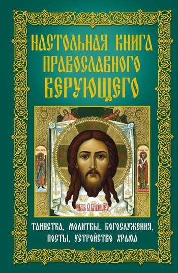 Отсутствует Настольная книга православного верующего. Таинства, молитвы, богослужения, посты, устройство храма