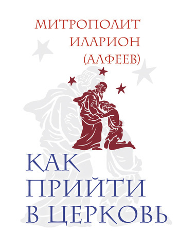 митрополит Иларион (Алфеев) Как прийти в Церковь митрополит иларион алфеев таинство веры