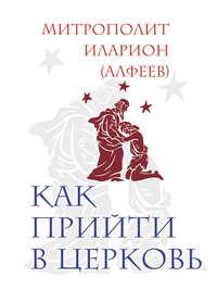 Алфеев, митрополит Иларион  - Как прийти в Церковь