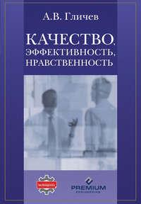 Гличев, А. В.  - Качество, эффективность, нравственность