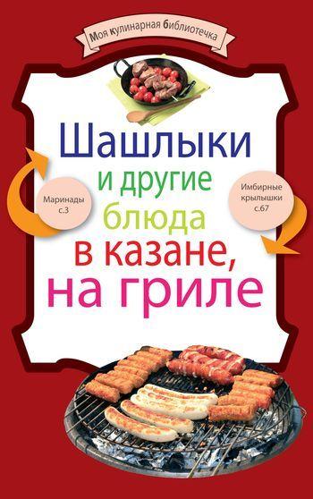 Отсутствует Шашлыки и другие блюда в казане, на гриле ISBN: 978-5-699-49082-0 шашлыки гриль и другие блюда на огне