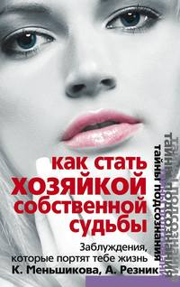 Меньшикова, Ксения  - Как стать Хозяйкой собственной судьбы. Заблуждения, которые портят тебе жизнь