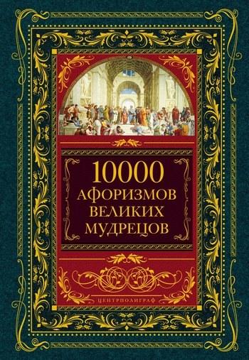 Коллектив авторов - 10000 афоризмов великих мудрецов