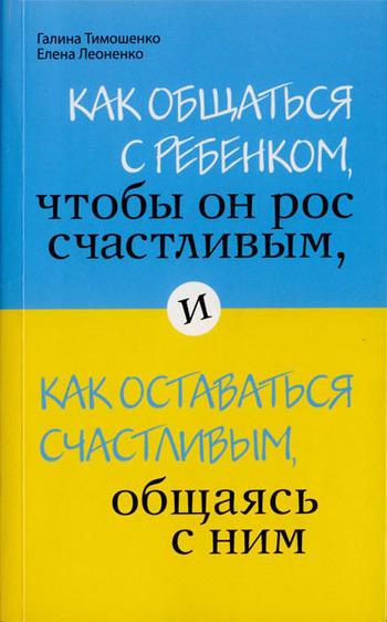 Галина Тимошенко - Как общаться с ребенком, чтобы он рос счастливым, и как оставаться счастливым, общаясь с ним
