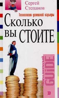 Степанов, Сергей  - Сколько вы стоите. Технология успешной карьеры